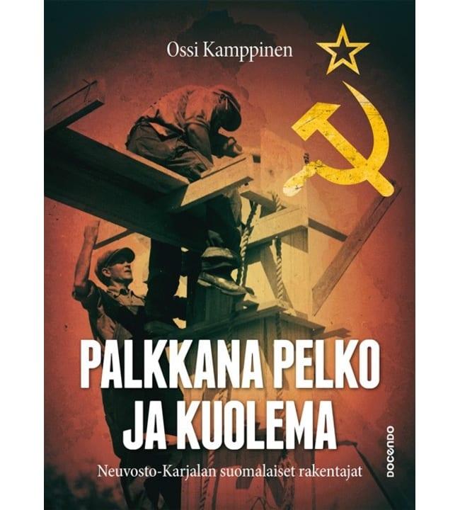 Palkkana pelko ja kuolema - Neuvosto-Karjalan suomalaiset rakentajat