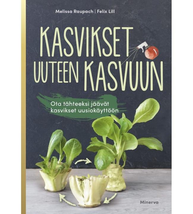 Melissa Raupach, Felix Lill: Kasvikset uuteen kasvuun - Ota tähteeksi jääneet kasvinosat uusiokäyttöön
